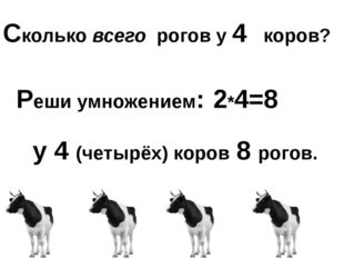 Сколько всего рогов у 4 коров? Реши умножением: 2*4=8 у 4 (четырёх) коров 8