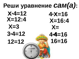 Реши уравнение сам(а): х*4=12 Х=12:4 Х=3 3*4=12 12=12 4*х=16 Х=16:4 Х=4 4*4=1
