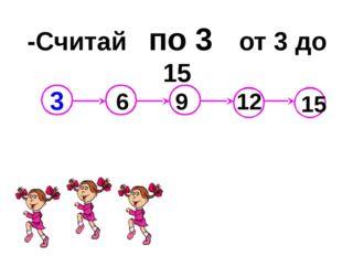 -Считай по 3 от 3 до 15 6 9 12 15 3