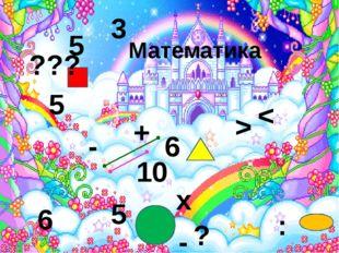 Математика 6 5 6 + 3 10 5 5 - х : - > < ? ???