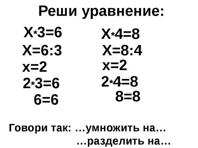 Реши уравнение: Говори так: …умножить на… …разделить на… Х*3=6 Х=6:3 х=2 2*3=...