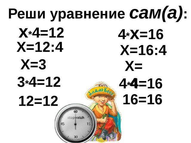 Реши уравнение сам(а): х*4=12 Х=12:4 Х=3 3*4=12 12=12 4*х=16 Х=16:4 Х=4 4*4=1...