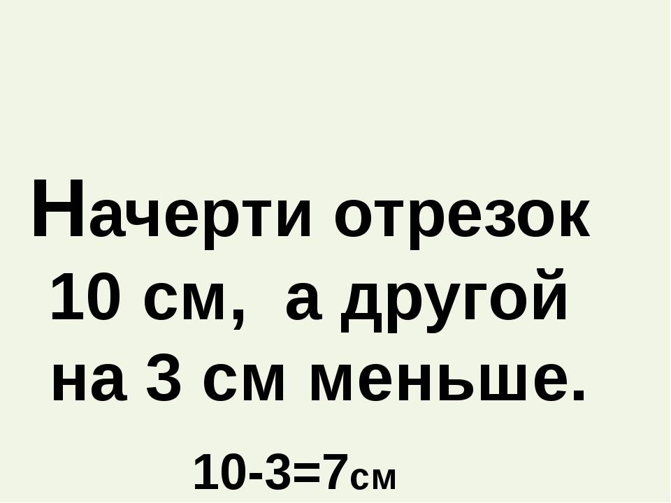Начерти отрезок 10 см, а другой на 3 см меньше. 10-3=7см