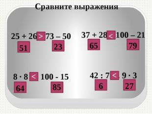 25 + 26…73 – 50 8 · 8 … 100 - 15 37 + 28…100 – 21 42 : 7 … 9 · 3 51 23 65 79