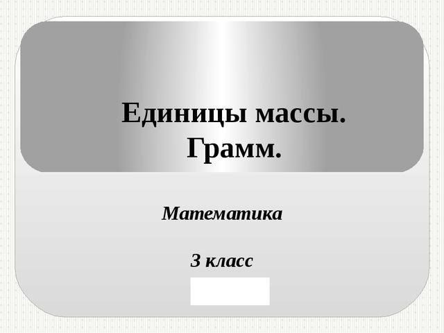 Единицы массы. Грамм. Математика 3 класс