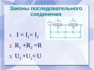 Законы последовательного соединения I = I1= I2 R1 +R2 =R U1 +U2= U