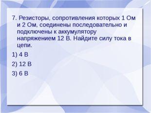 7. Резисторы, сопротивления которых 1 Ом и 2 Ом, соединены последовательно и