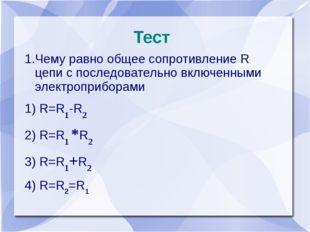 Тест 1.Чему равно общее сопротивление R цепи с последовательно включенными эл