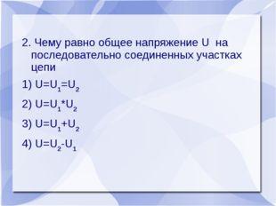 2. Чему равно общее напряжение U на последовательно соединенных участках цепи