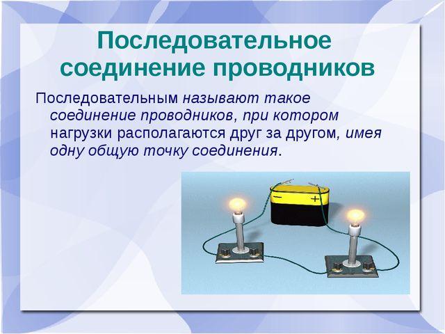 Последовательное соединение проводников Последовательным называют такое соеди...