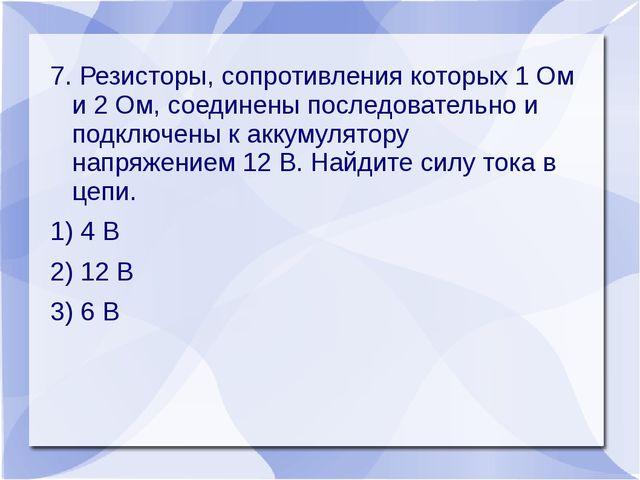 7. Резисторы, сопротивления которых 1 Ом и 2 Ом, соединены последовательно и...