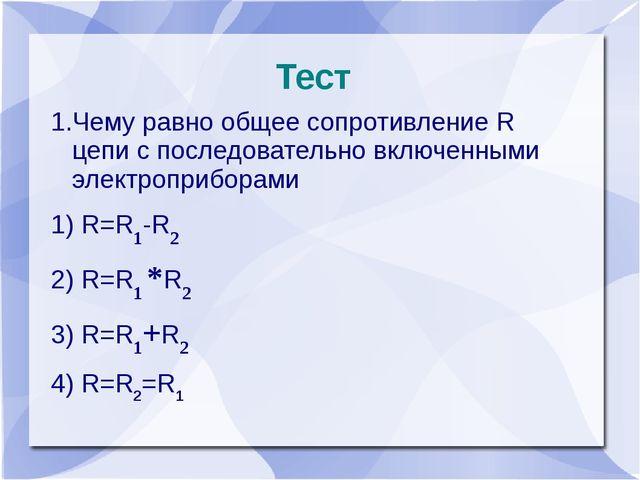 Тест 1.Чему равно общее сопротивление R цепи с последовательно включенными эл...