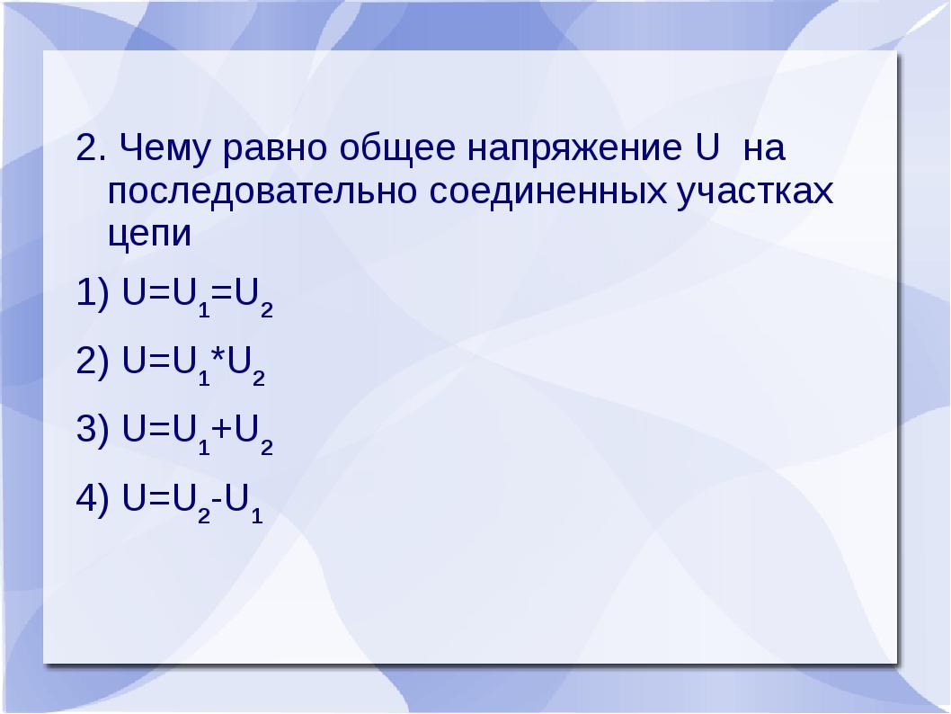 2. Чему равно общее напряжение U на последовательно соединенных участках цепи...