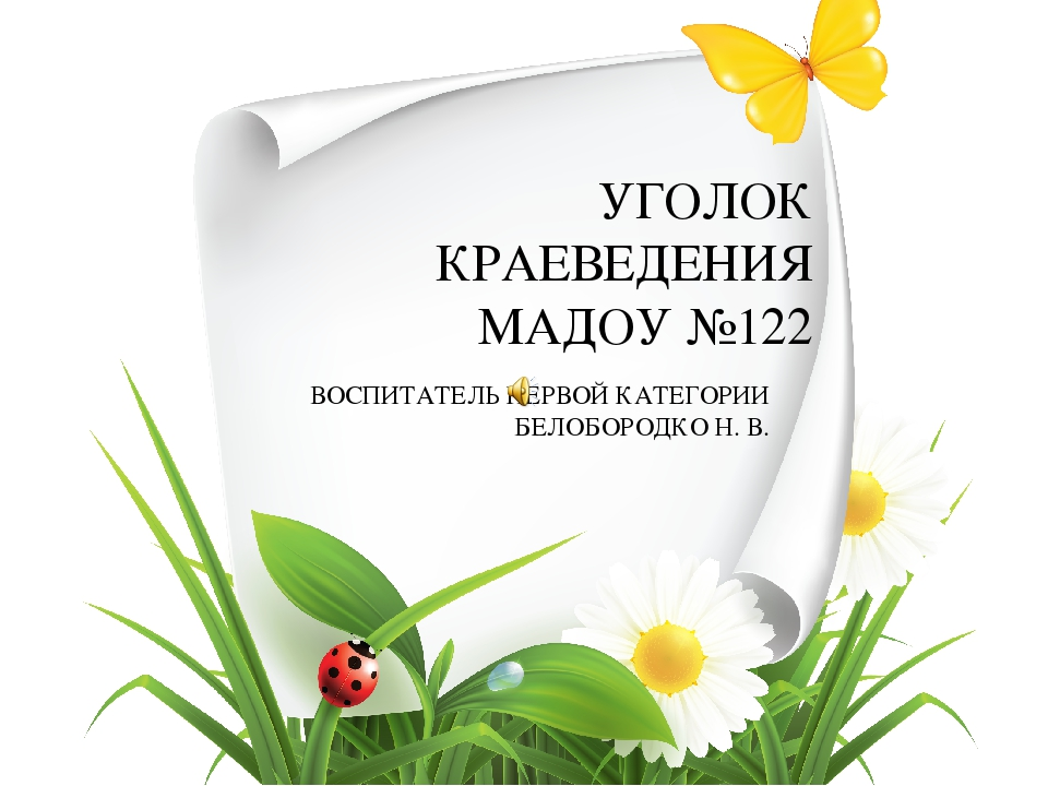 УГОЛОК КРАЕВЕДЕНИЯ МАДОУ №122 ВОСПИТАТЕЛЬ ПЕРВОЙ КАТЕГОРИИ БЕЛОБОРОДКО Н. В.