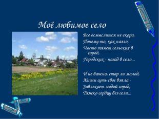 Моё любимое село Все осмыслится не скоро, Почему-то, как назло, Часто тянет с
