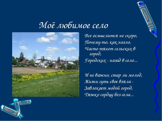 Моё любимое село Все осмыслится не скоро, Почему-то, как назло, Часто тянет с...