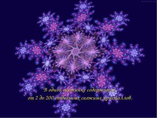 В одной снежинке содержится от 2 до 200 отдельных снежных кристаллов.