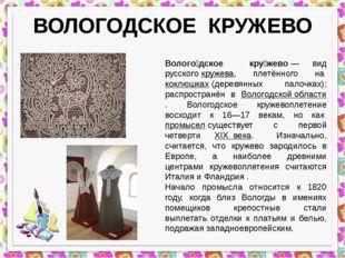 ВОЛОГОДСКОЕ КРУЖЕВО Волого́дское кру́жево— вид русскогокружева, плетённого