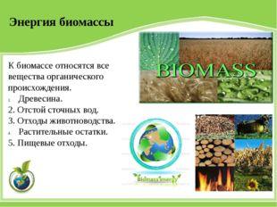 Энергия биомассы К биомассе относятся все вещества органического происхождени