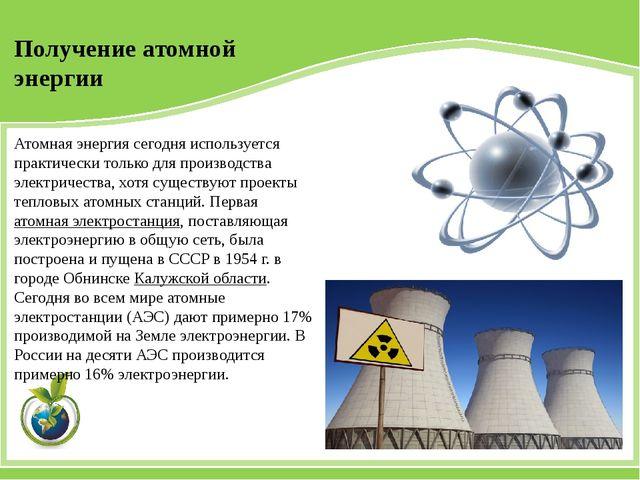 Атомная энергия сегодня используется практически только для производства элек...