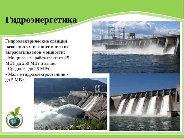 Гидроэлектрические станции разделяются в зависимости от вырабатываемой мощнос...