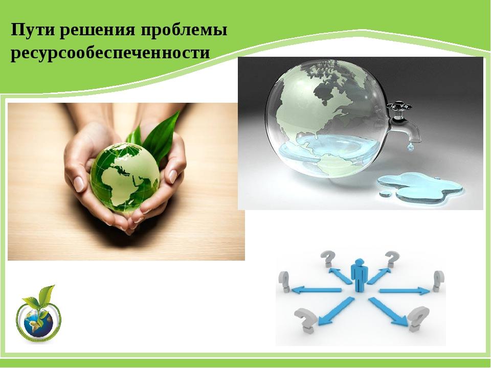 Пути решения проблемы ресурсообеспеченности