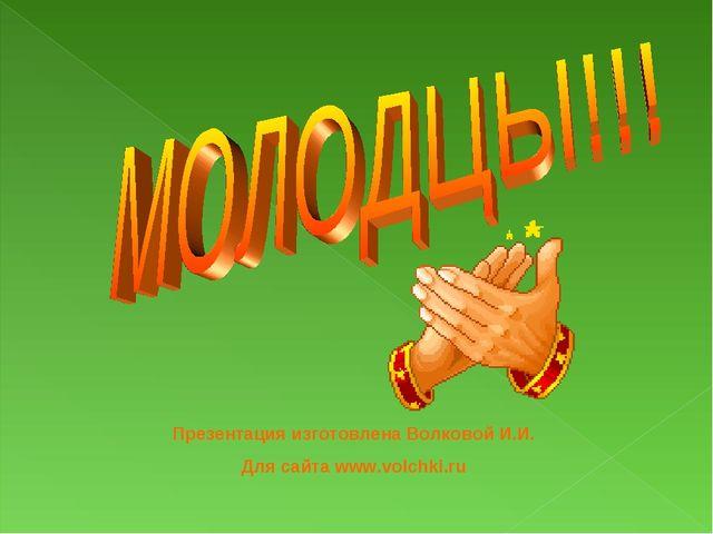 Презентация изготовлена Волковой И.И. Для сайта www.volchki.ru