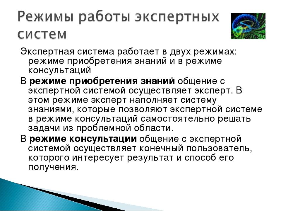 Экспертная система работает в двух режимах: режиме приобретения знаний и в ре...