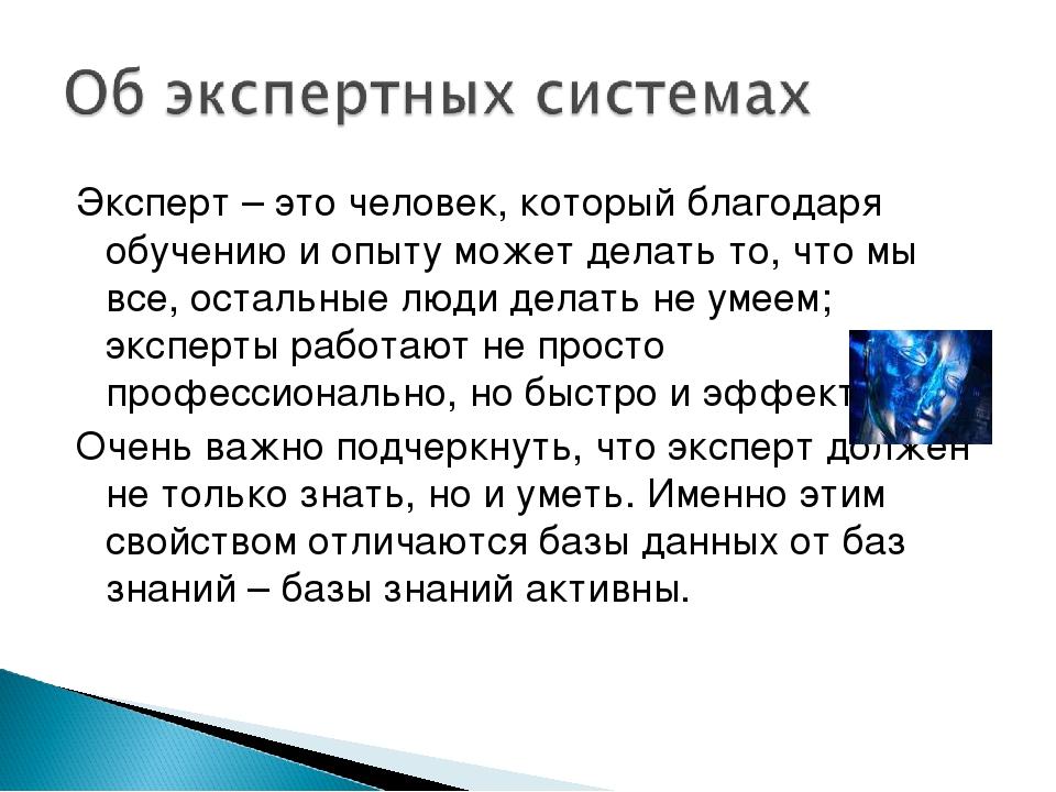Эксперт – это человек, который благодаря обучению и опыту может делать то, чт...