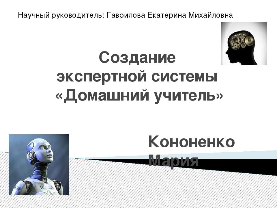 Создание экспертной системы «Домашний учитель» Кононенко Мария Научный руково...