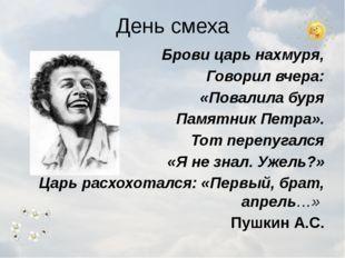 День смеха Брови царь нахмуря, Говорил вчера: «Повалила буря Памятник Петра».