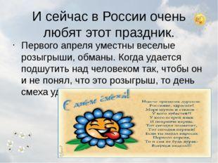 И сейчас в России очень любят этот праздник. Первого апреля уместны веселые р