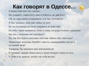 Как говорят в Одессе… Я имею Вам кое-что сказать… Вы уходите, слава Богу, или