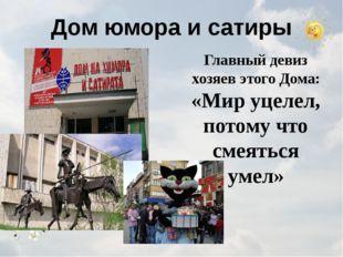 Дом юмора и сатиры Главный девиз хозяев этого Дома: «Мир уцелел, потому что с