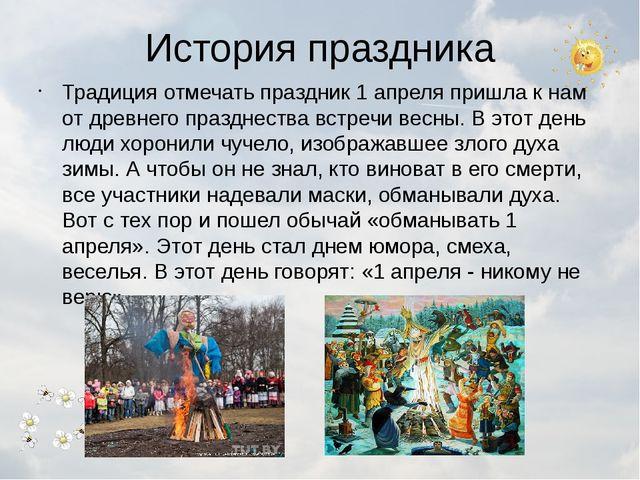История праздника Традиция отмечать праздник 1 апреля пришла к нам от древнег...