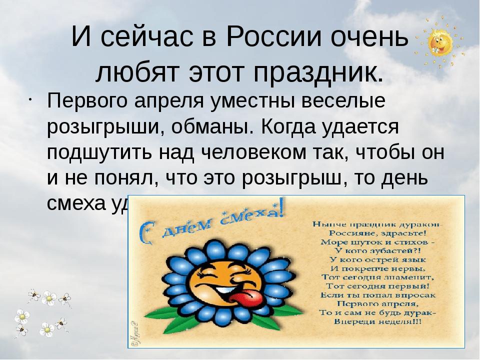 И сейчас в России очень любят этот праздник. Первого апреля уместны веселые р...