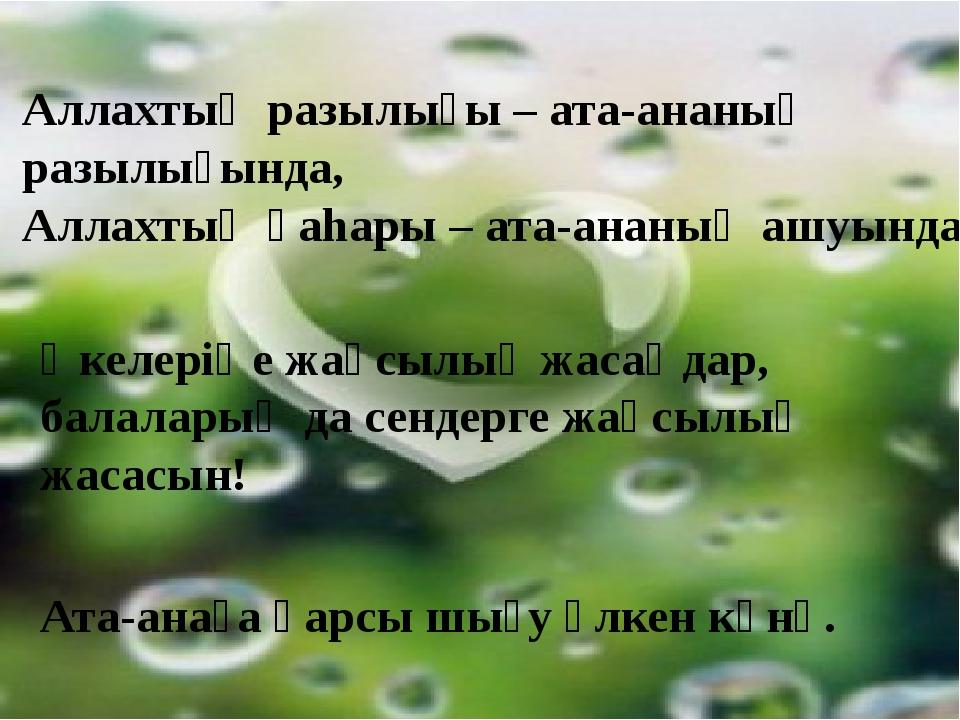 Аллахтың разылығы – ата-ананың разылығында, Аллахтың қаhары – ата-ананың ашу...
