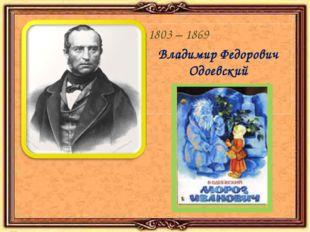 1803 – 1869 Владимир Федорович Одоевский