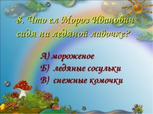 8. Что ел Мороз Иванович сидя на ледяной лавочке? А) мороженое Б) ледяные сос