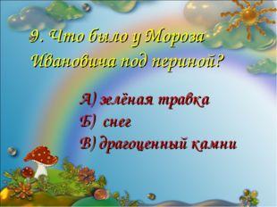 9. Что было у Мороза Ивановича под периной? А) зелёная травка Б) снег В) драг