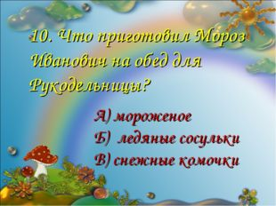 10. Что приготовил Мороз Иванович на обед для Рукодельницы? А) мороженое Б) л