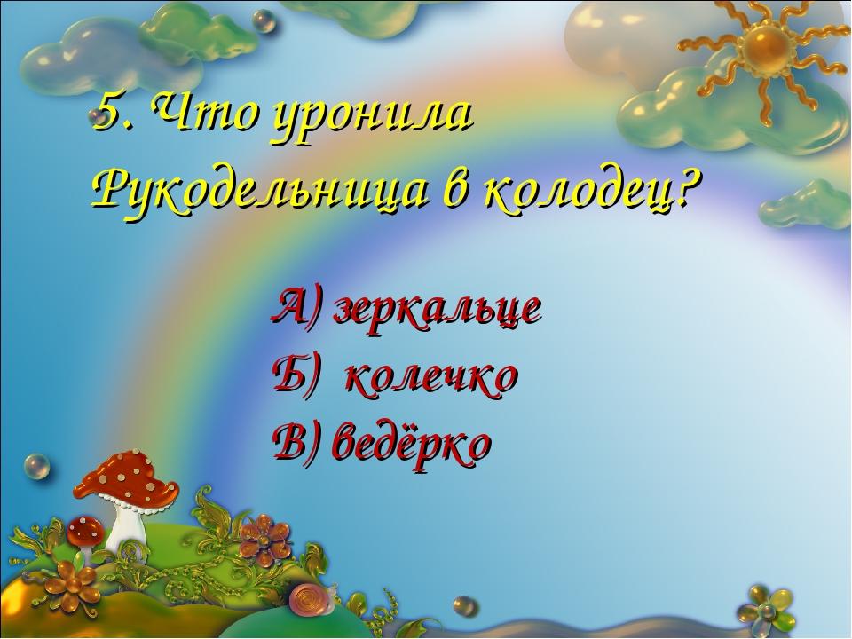 5. Что уронила Рукодельница в колодец? А) зеркальце Б) колечко В) ведёрко