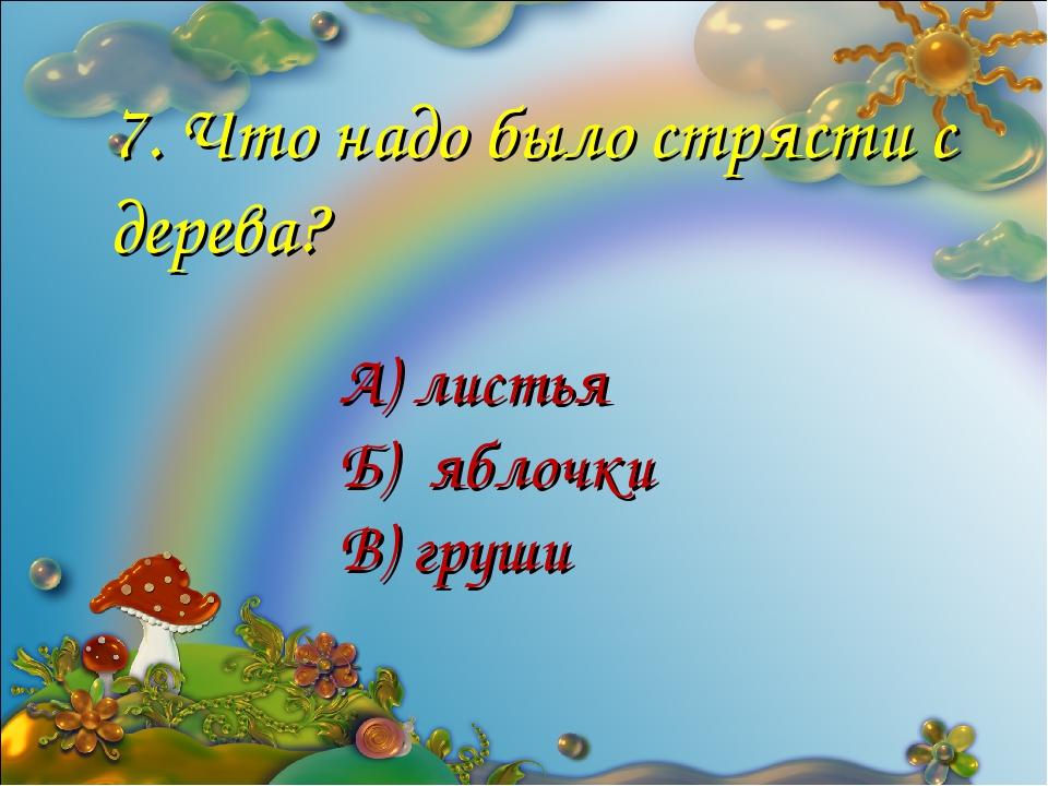 7. Что надо было стрясти с дерева? А) листья Б) яблочки В) груши