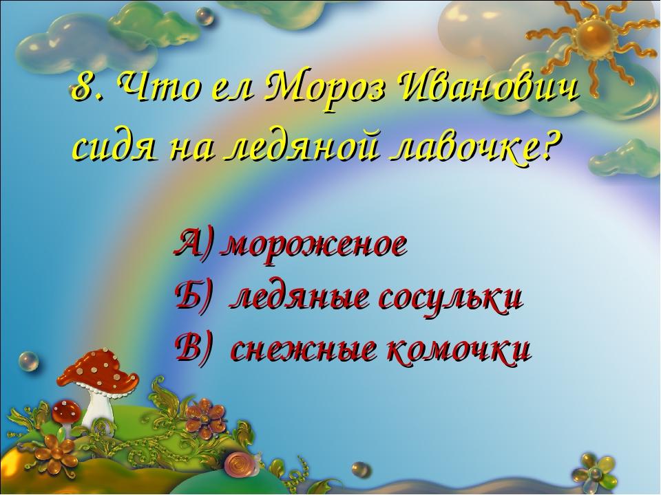 8. Что ел Мороз Иванович сидя на ледяной лавочке? А) мороженое Б) ледяные сос...