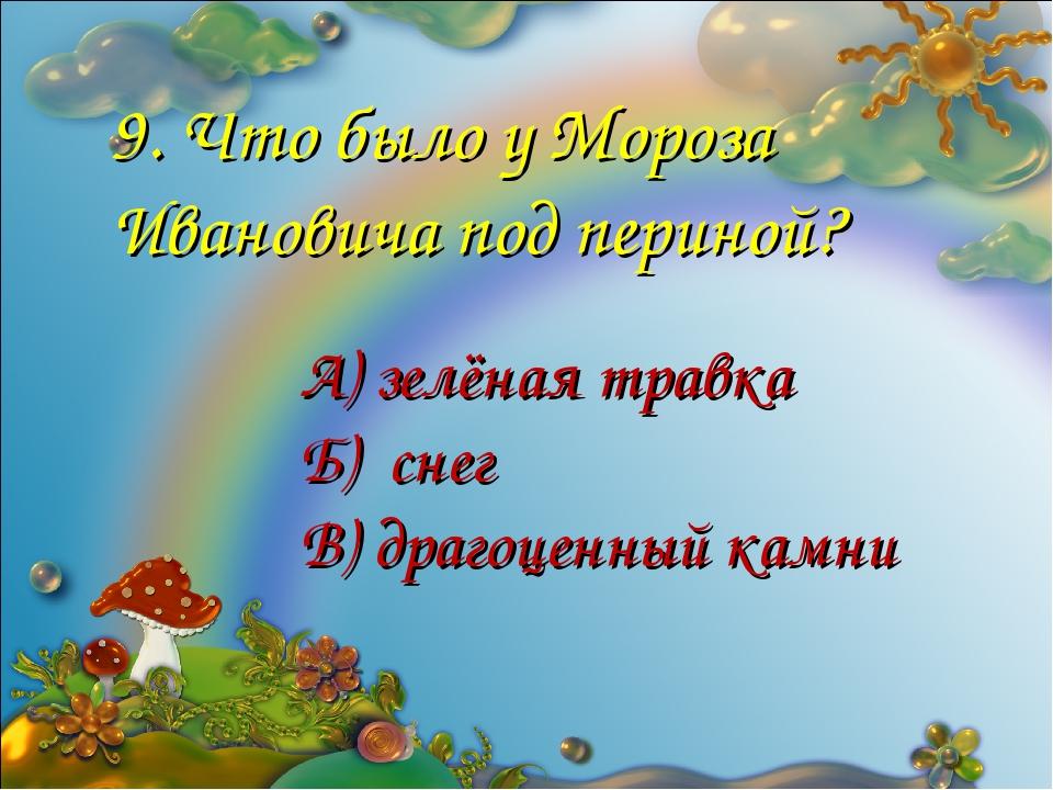 9. Что было у Мороза Ивановича под периной? А) зелёная травка Б) снег В) драг...