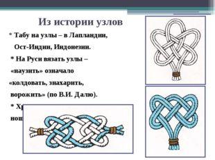 Из истории узлов * Табу на узлы – в Лапландии, Ост-Индии, Индонезии. * На Рус
