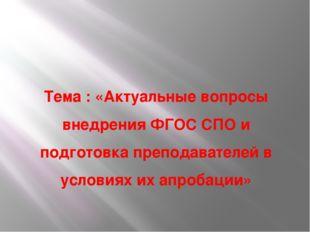 Тема : «Актуальные вопросы внедрения ФГОС СПО и подготовка преподавателей в