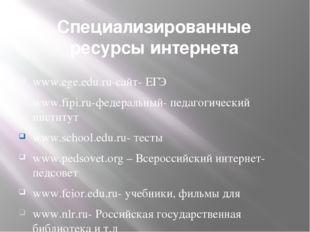 Специализированные ресурсы интернета www.ege.edu.ru-сайт- ЕГЭ www.fipi.ru-фед