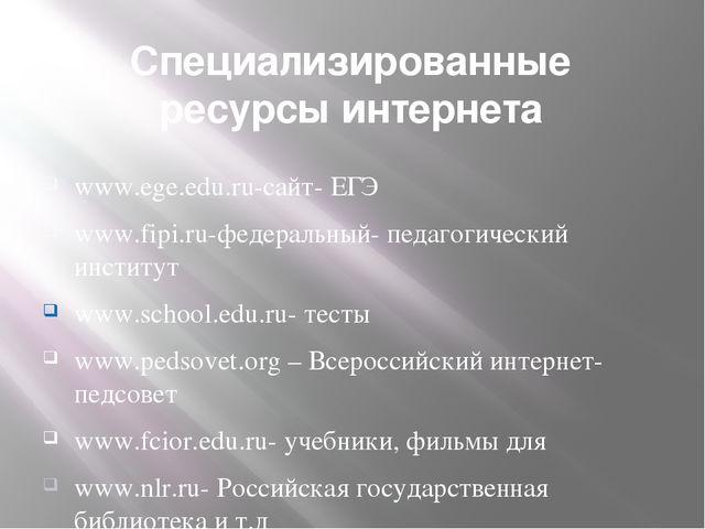 Специализированные ресурсы интернета www.ege.edu.ru-сайт- ЕГЭ www.fipi.ru-фед...