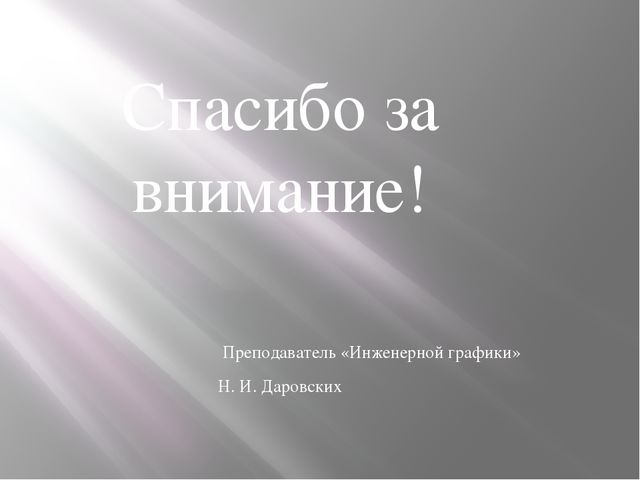 Спасибо за внимание! Преподаватель «Инженерной графики» Н. И. Даровских